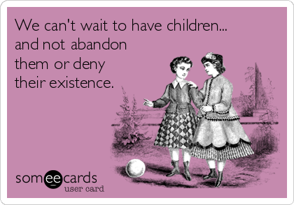 We can't wait to have children...  and not abandon them or deny their existence.