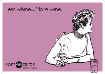 Less whine....More wine.