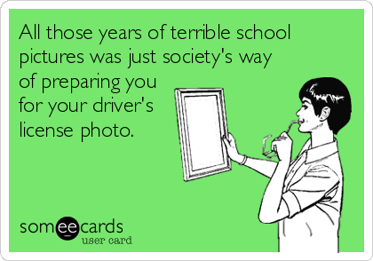 All those years of terrible school pictures was just society's way of preparing you for your driver's license photo.
