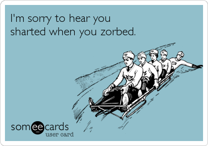 I'm sorry to hear you  sharted when you zorbed.