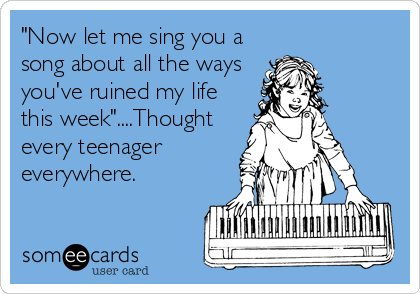 """Now let me sing you a song about all the ways you've ruined my life this week""....Thought every teenager everywhere."
