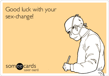 Good luck with your  sex-change!