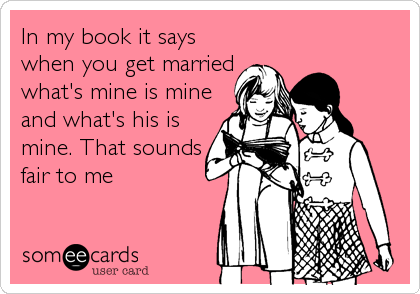 In my book it says when you get married what's mine is mine and what's his is mine. That sounds fair to me