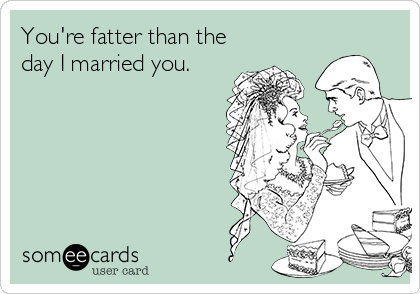 You're fatter than the day I married you.