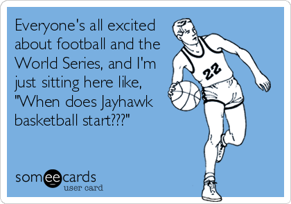 """Everyone's all excited about football and the World Series, and I'm just sitting here like, """"When does Jayhawk basketball start???"""""""