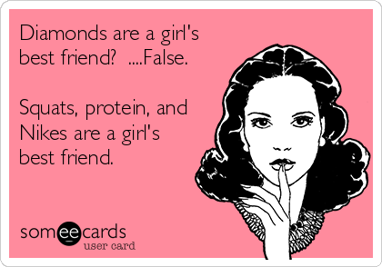 Diamonds are a girl's best friend?  ....False.  Squats, protein, and Nikes are a girl's best friend.