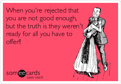 When you're rejected that you are not good enough, but the truth is they weren't ready for all you have to offer!!