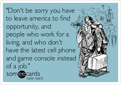 """""""Don't be sorry you have to leave america to find opportunity, and people who work for a living, and who don't have the latest cell phone and game console instead of a job."""""""