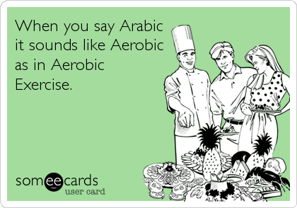 When you say Arabic it sounds like Aerobic as in Aerobic Exercise.
