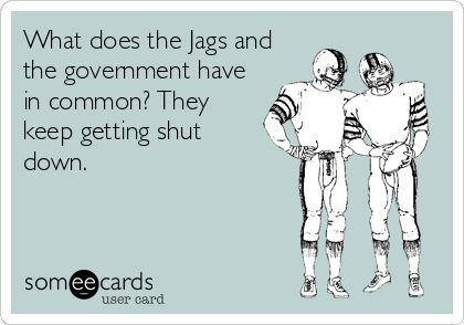 What does the Jags and the government have in common? They keep getting shut down.