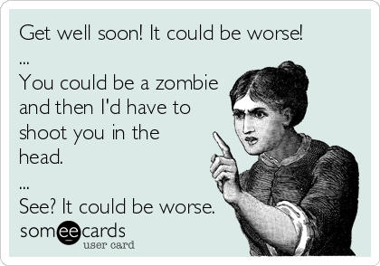 Get well soon! It could be worse! ... You could be a zombie and then I'd have to shoot you in the head. ... See? It could