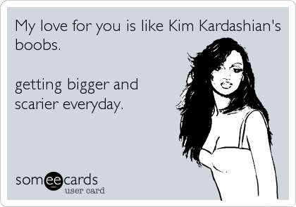 My love for you is like Kim Kardashian's boobs.   getting bigger and scarier everyday.