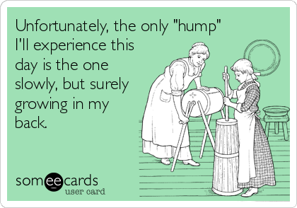 "Unfortunately, the only ""hump"" I'll experience this day is the one slowly, but surely growing in my back."