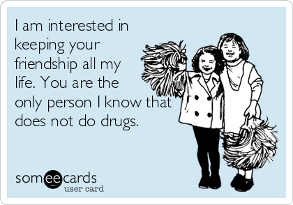 I am interested in keeping your friendship all my life. You are the only person I know that does not do drugs.