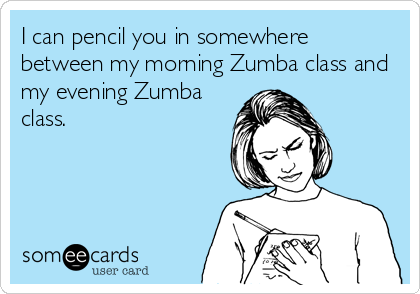 I can pencil you in somewhere between my morning Zumba class and my evening Zumba class.