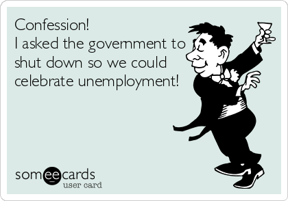 Confession!  I asked the government to shut down so we could celebrate unemployment!