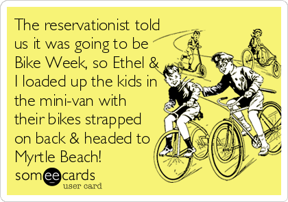 The reservationist told us it was going to be Bike Week, so Ethel & I loaded up the kids in the mini-van with their bikes strapped on back & headed to Myrtle Beach!