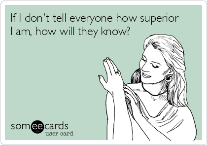 If I don't tell everyone how superior I am, how will they know?