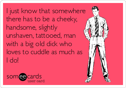 I just know that somewhere there has to be a cheeky,  handsome, slightly unshaven, tattooed, man with a big old dick who loves to cuddle as much as  I do!