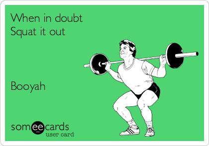 When in doubt Squat it out    Booyah