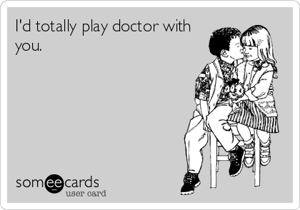 I'd totally play doctor with you.