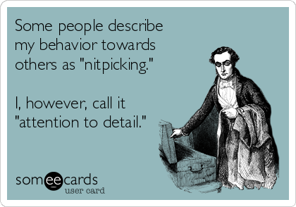 """Some people describe  my behavior towards  others as """"nitpicking.""""  I, however, call it  """"attention to detail."""""""