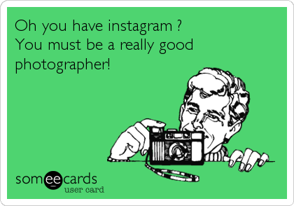 Oh you have instagram ? You must be a really good photographer!