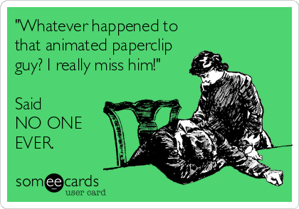 """""""Whatever happened to that animated paperclip guy? I really miss him!""""  Said NO ONE EVER."""