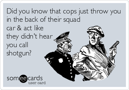 Did you know that cops just throw you in the back of their squad car & act like they didn't hear you call shotgun?