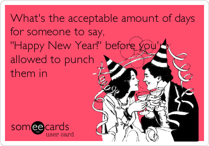 """What's the acceptable amount of days for someone to say, """"Happy New Year!"""" before you're allowed to punch them in"""