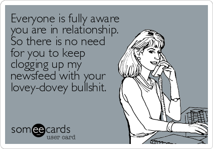 Everyone is fully aware you are in relationship. So there is no need for you to keep clogging up my newsfeed with your lovey-dovey bullshit.