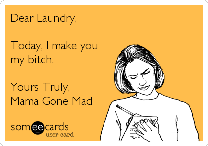 Dear Laundry,  Today, I make you my bitch.   Yours Truly, Mama Gone Mad