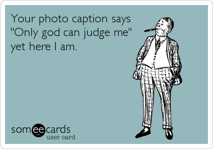 """Your photo caption says """"Only god can judge me"""" yet here I am."""