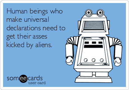 Human beings who make universal declarations need to get their asses kicked by aliens.
