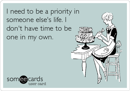 I need to be a priority in someone else's life. I don't have time to be one in my own.
