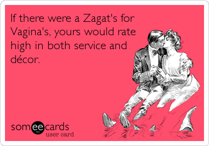 If there were a Zagat's for Vagina's, yours would rate high in both service and décor.
