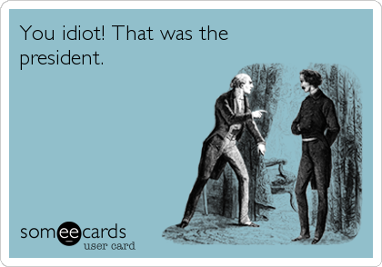 You idiot! That was the president.