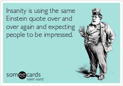 Insanity is using the same Einstein quote over and over again and expecting people to be impressed.
