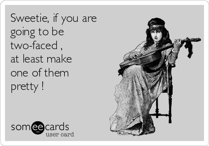 Sweetie, if you are going to be  two-faced ,  at least make  one of them  pretty !