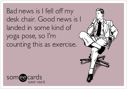 Bad news is I fell off my desk chair. Good news is I landed in some kind of yoga pose, so I'm counting this as exercise.