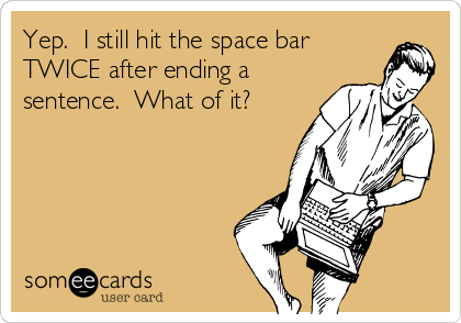 Yep.  I still hit the space bar TWICE after ending a sentence.  What of it?