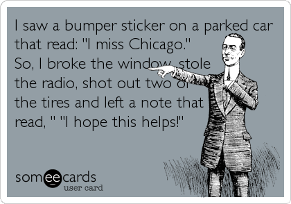 """I saw a bumper sticker on a parked car that read: """"I miss Chicago."""" So, I broke the window, stole  the radio, shot out two of  the tires an"""
