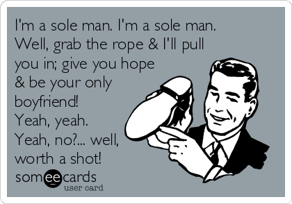 I'm a sole man. I'm a sole man. Well, grab the rope & I'll pull you in; give you hope & be your only boyfriend! Yeah, yeah. Yeah, no?... well, worth a shot!