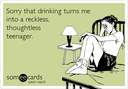 Sorry that drinking turns me into a reckless, thoughtless teenager.