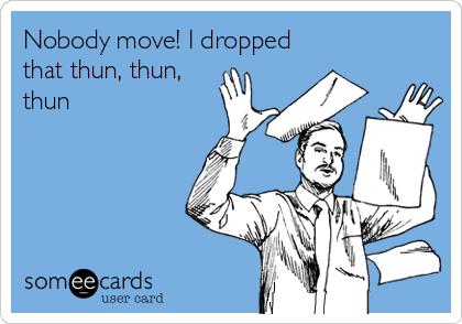 Nobody move! I dropped that thun, thun, thun
