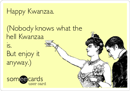 Happy Kwanzaa.   (Nobody knows what the hell Kwanzaa is.  But enjoy it anyway.)