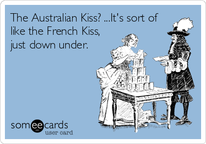 The Australian Kiss?    It's sort of like the French Kiss