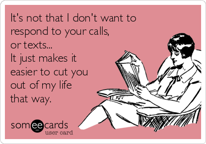 It's not that I don't want to respond to your calls, or texts...  It just makes it easier to cut you  out of my life that way.