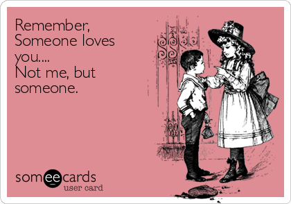 Remember, Someone loves you.... Not me, but someone.