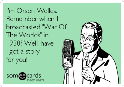 """I'm Orson Welles. Remember when I broadcasted """"War Of The Worlds"""" in 1938? Well, have I got a story for you!"""